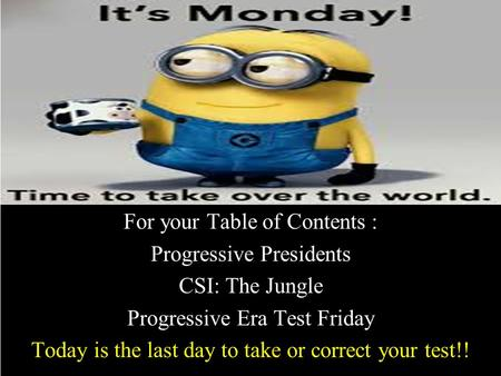 For your Table of Contents : Progressive Presidents CSI: The Jungle Progressive Era Test Friday Today is the last day to take or correct your test!!