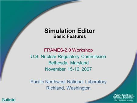 Simulation Editor Basic Features FRAMES-2.0 Workshop U.S. Nuclear Regulatory Commission Bethesda, Maryland November 15-16, 2007 Pacific Northwest National.