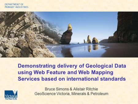 DEPARTMENT OF PRIMARY INDUSTRIES Demonstrating delivery of Geological Data using Web Feature and Web Mapping Services based on international standards.