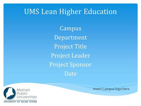 UMS Lean Higher Education Campus Department Project Title Project Leader Project Sponsor Date Insert Campus logo here.