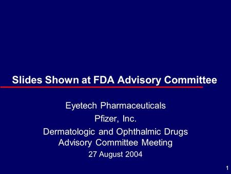 1 Slides Shown at FDA Advisory Committee Eyetech Pharmaceuticals Pfizer, Inc. Dermatologic and Ophthalmic Drugs Advisory Committee Meeting 27 August 2004.