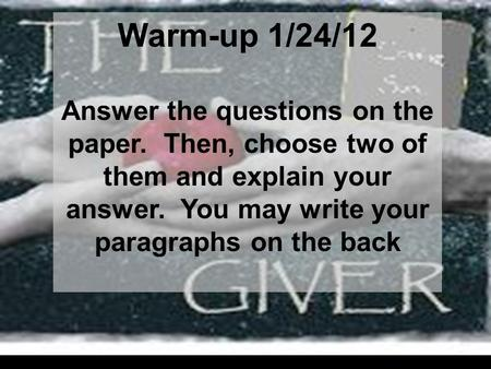 Warm-up 1/24/12 Answer the questions on the paper. Then, choose two of them and explain your answer. You may write your paragraphs on the back.