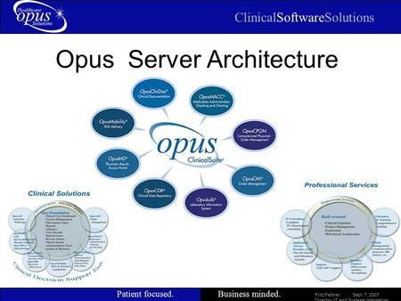 ClinicalSoftwareSolutions Patient focused.Business minded. Slide 1 Opus Server Architecture Fritz Feltner Sept 7, 2007 Director, IT and Systems Integration.