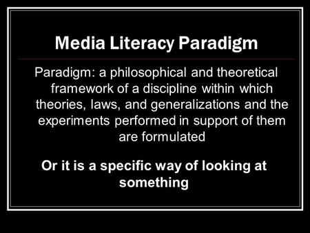 Media Literacy Paradigm Paradigm: a philosophical and theoretical framework of a discipline within which theories, laws, and generalizations and the experiments.