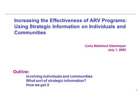 1 Increasing the Effectiveness of ARV Programs: Using Strategic Information on Individuals and Communities Carla Makhlouf Obermeyer July 1, 2003 Outline: