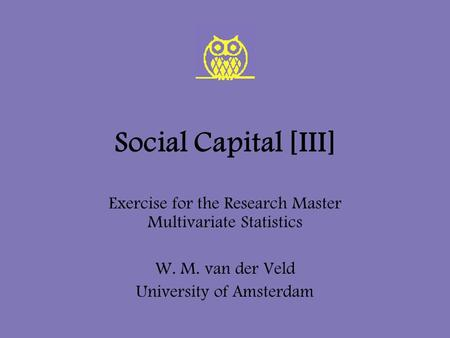 Social Capital [III] Exercise for the Research Master Multivariate Statistics W. M. van der Veld University of Amsterdam.