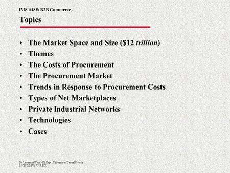 IMS 6485: B2B Commerce 1 Dr. Lawrence West, MIS Dept., University of Central Florida Topics The Market Space and Size ($12 trillion)