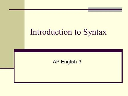 Introduction to Syntax AP English 3. Syntax Also referred to as Sentence Structure on the AP Exam Syntax- how sentences are used You must learn to analyze.