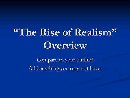 """The Rise of Realism"" Overview Compare to your outline! Add anything you may not have!"