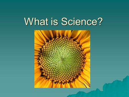 What is Science?. Science is: The study of processes/observations that determines information.