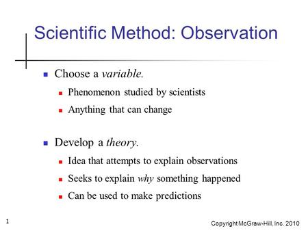 Copyright McGraw-Hill, Inc. 2010 1 Scientific Method: Observation Choose a variable. Phenomenon studied by scientists Anything that can change Develop.