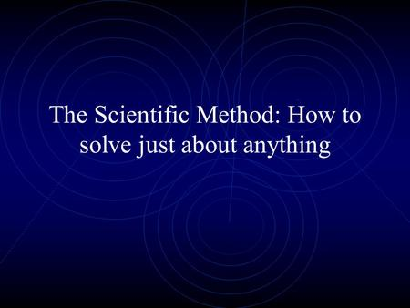 The Scientific Method: How to solve just about anything.