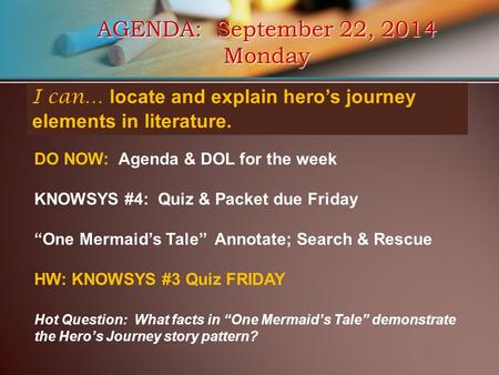 AGENDA: September 22, 2014 Monday I can… locate and explain hero's journey elements in literature. DO NOW: Agenda & DOL for the week KNOWSYS #4: Quiz &