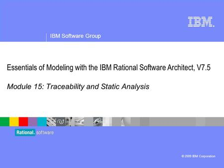 ® IBM Software Group © 2009 IBM Corporation Essentials of Modeling with the IBM Rational Software Architect, V7.5 Module 15: Traceability and Static Analysis.