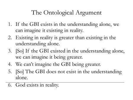 The Ontological Argument 1.If the GBI exists in the understanding alone, we can imagine it existing in reality. 2.Existing in reality is greater than existing.