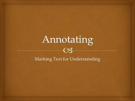 Marking Text for Understanding.   Active reading strategy  Think critically  Analyze ideas  Evaluate ideas  Focus on what is said in the text 