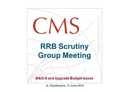 RRB Scrutiny Group Meeting A. Charkiewicz, 11 June 2014 M&O-A and Upgrade Budget Issues.