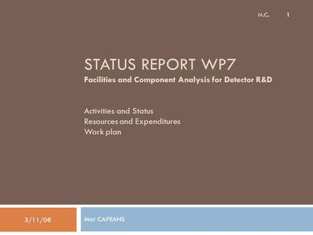STATUS REPORT WP7 Facilities and Component Analysis for Detector R&D Activities and Status Resources and Expenditures Work plan Mar CAPEANS 3/11/08 M.C.
