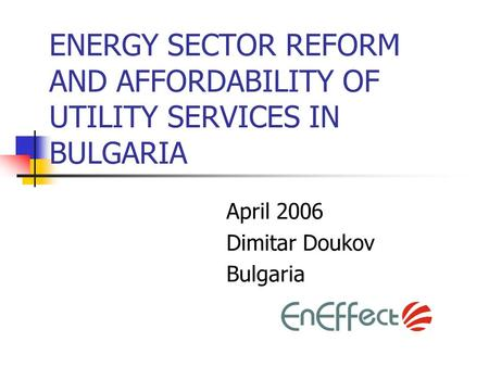 ENERGY SECTOR REFORM AND AFFORDABILITY OF UTILITY SERVICES IN BULGARIA April 2006 Dimitar Doukov Bulgaria.