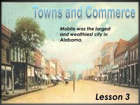Lesson 3 Mobile was the largest and wealthiest city in Alabama.