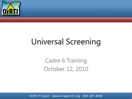 Universal Screening Cadre 6 Training October 12, 2010.