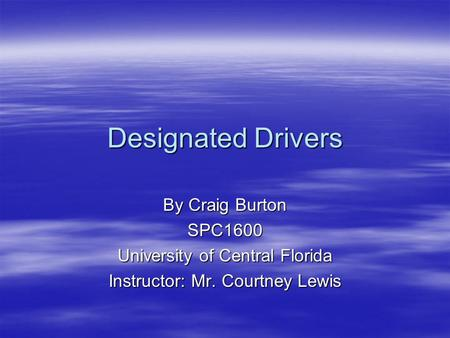 Designated Drivers By Craig Burton SPC1600 University of Central Florida Instructor: Mr. Courtney Lewis.