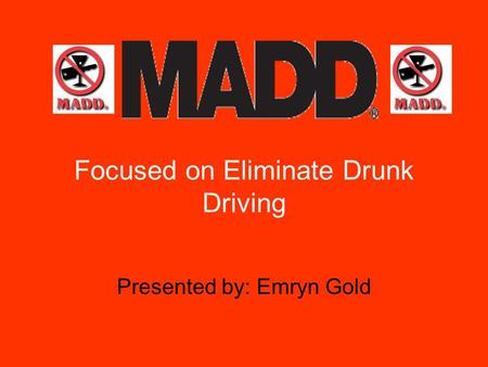 Focused on Eliminate Drunk Driving Presented by: Emryn Gold.