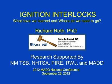 IGNITION INTERLOCKS What have we learned and Where do we need to go? Richard Roth, PhD 2012 MADD National Conference September 28, 2012 Research Supported.