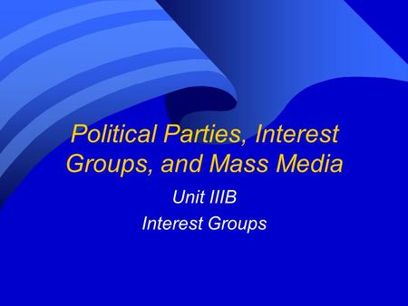 Political Parties, Interest Groups, and Mass Media Unit IIIB Interest Groups.