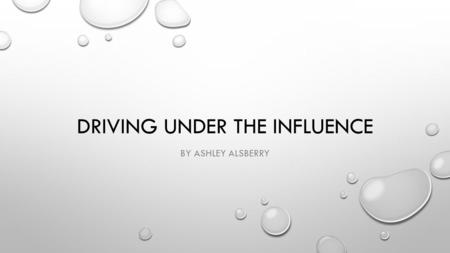 DRIVING UNDER THE INFLUENCE BY ASHLEY ALSBERRY. DUI STATS ACCORDING TO THE CENTERS FOR DISEASE CONTROL-INJURY CENTER, ALMOST 30 PEOPLE IN THE U.S. DIE.