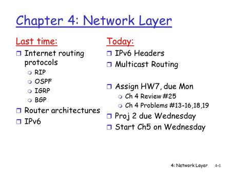 4: Network Layer4-1 Chapter 4: Network Layer Last time: r Internet routing protocols m RIP m OSPF m IGRP m BGP r Router architectures r IPv6 Today: r IPv6.