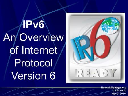 IPv6 An Overview of Internet Protocol Version 6 Network Management Justin Houk May 3, 2010.