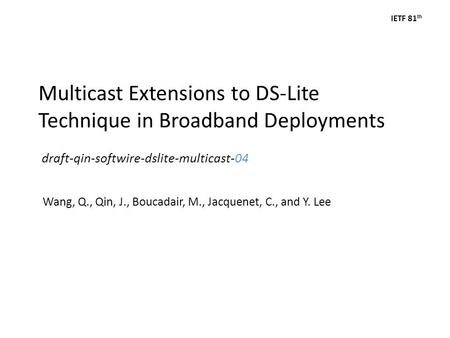 IETF 81 th Multicast Extensions to DS-Lite Technique in Broadband Deployments draft-qin-softwire-dslite-multicast-04 Wang, Q., Qin, J., Boucadair, M.,