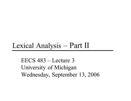 Lexical Analysis – Part II EECS 483 – Lecture 3 University of Michigan Wednesday, September 13, 2006.