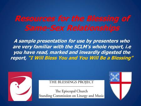 Resources for the Blessing of Same-Sex Relationships A sample presentation for use by presenters who are very familiar with the SCLM's whole report, i.e.