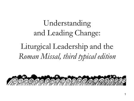 1 Understanding and Leading Change: Liturgical Leadership and the Roman Missal, third typical edition.