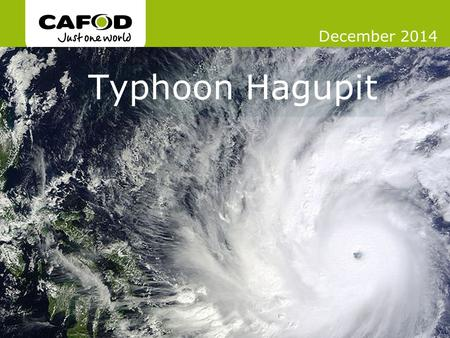 Www.cafod.org.uk Typhoon Hagupit December 2014. In November 2013, Typhoon Haiyan hit the Philippines.