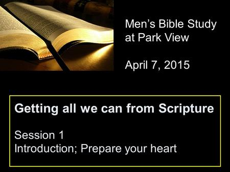 Getting all we can from Scripture Session 1 Introduction; Prepare your heart Men's Bible Study at Park View April 7, 2015.