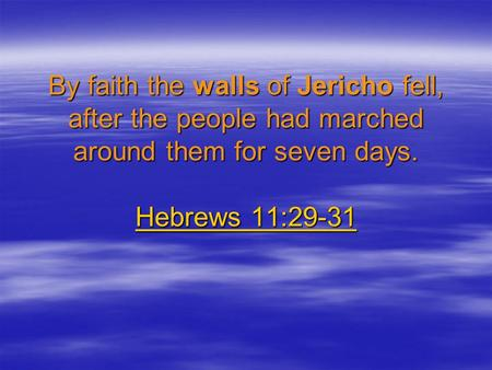 By faith the walls of Jericho fell, after the people had marched around them for seven days. Hebrews 11:29-31 Hebrews 11:29-31 Hebrews 11:29-31.
