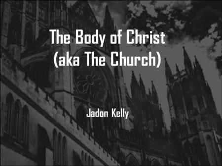 The Body of Christ (aka The Church) Jadon Kelly. Romans 12:4-6 Just as each of us has one body with many members, and these members do not all have the.