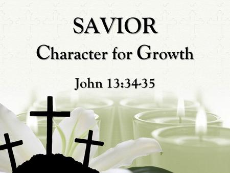 "SAVIOR C haracter for G rowth John 13:34-35. The Lord Jesus knew his earthly ministry was coming to a close. His mission ""to seek and to save what was."