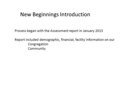 New Beginnings Introduction Process began with the Assessment report in January 2015 Report included demographic, financial, facility information on our.