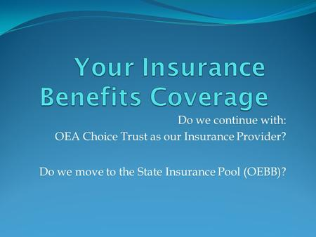 Do we continue with: OEA Choice Trust as our Insurance Provider? Do we move to the State Insurance Pool (OEBB)?