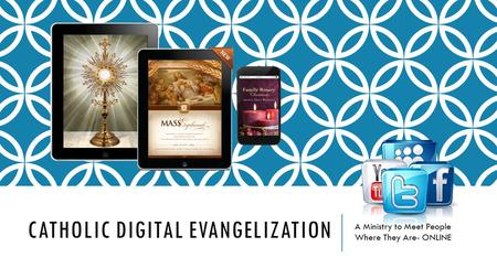 CATHOLIC DIGITAL EVANGELIZATION A Ministry to Meet People Where They Are- ONLINE.