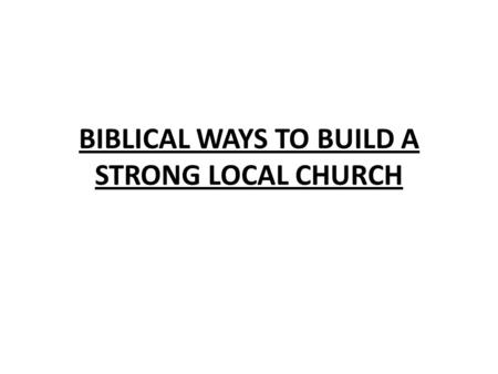 BIBLICAL WAYS TO BUILD A STRONG LOCAL CHURCH. ACTS 20:17-38 PAUL SPEAKS THINGS NEEDED IN CHURCHES (SPEAKS HERE OF THE EPHESIAN ELDERS) 1.MEMBERS MUST.