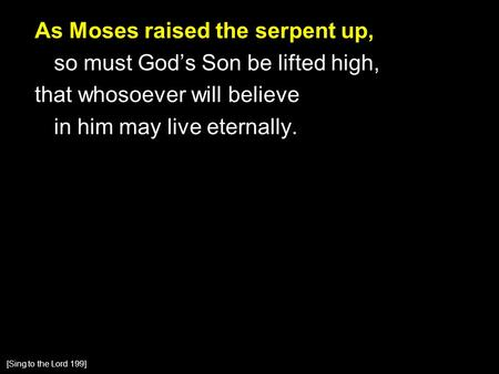 As Moses raised the serpent up, so must God's Son be lifted high, that whosoever will believe in him may live eternally. [Sing to the Lord 199]