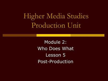 Higher Media Studies Production Unit Module 2: Who Does What Lesson 5 Post-Production.