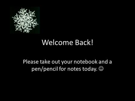 Welcome Back! Please take out your notebook and a pen/pencil for notes today.