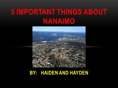 5 IMPORTANT THINGS ABOUT NANAIMO BY: HAIDEN AND HAYDEN.
