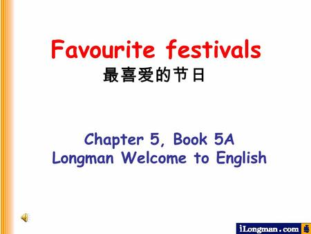 Chapter 5, Book 5A Longman Welcome to English Favourite festivals 最喜爱的节日.